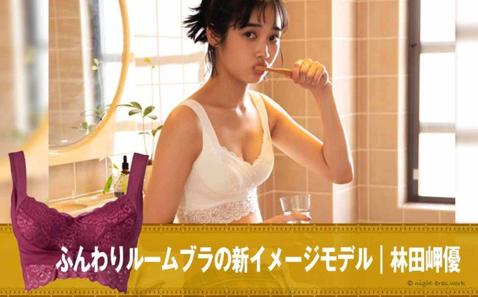 ふんわりルームブラの新イメージモデル 林田岬優(はやしだ みゆ)のナイトブラ
